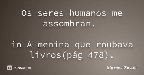 Os seres humanos me assombram. in A menina que roubava livros(pág 478).... Frase de Marcos Zusak.