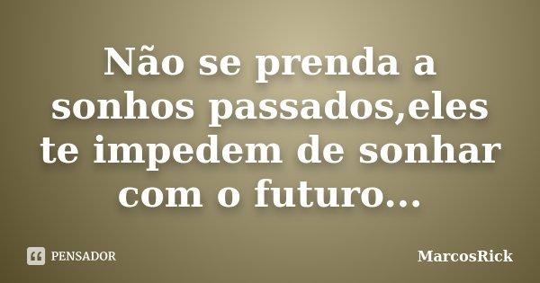 Não se prenda a sonhos passados,eles te impedem de sonhar com o futuro...... Frase de MarcosRick.