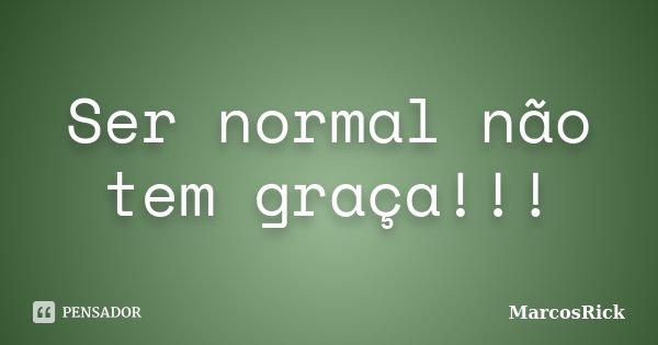 Ser normal não tem graça!!!... Frase de MarcosRick.
