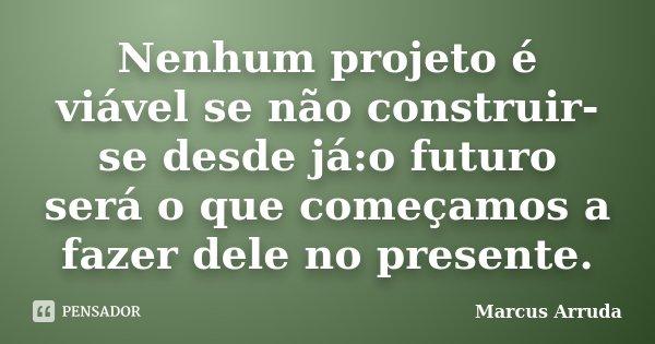 Nenhum projeto é viável se não construir-se desde já:o futuro será o que começamos a fazer dele no presente.... Frase de Marcus Arruda.