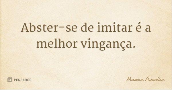 Abster-se de imitar é a melhor vingança.... Frase de Marcus Aurelius.