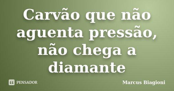 Carvão que não aguenta pressão, não chega a diamante... Frase de Marcus Biagioni.