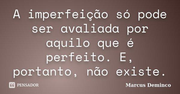 A imperfeição só pode ser avaliada por aquilo que é perfeito. E, portanto, não existe.... Frase de Marcus Deminco.