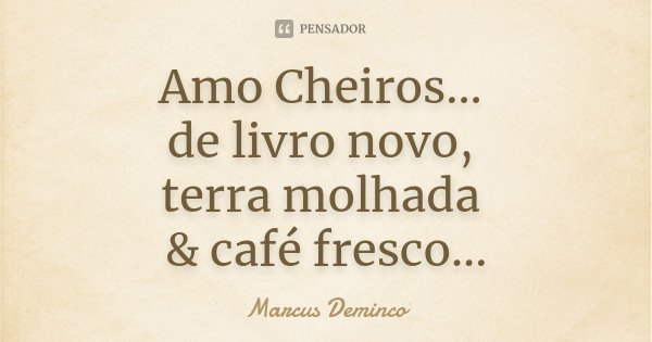 Amo Cheiros... de livro novo, terra molhada & café fresco...... Frase de Marcus Deminco.