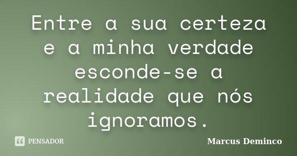Entre a sua certeza e a minha verdade esconde-se a realidade que nós ignoramos.... Frase de Marcus Deminco.