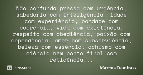 Não confunda pressa com urgência, sabedoria com inteligência, idade com experiência, bondade com coerência, vida com existência, respeito com obediência, paixão... Frase de Marcus Deminco.