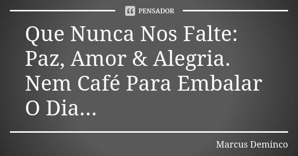 Que Nunca Nos Falte: Paz, Amor & Alegria. Nem Café Para Embalar O Dia...... Frase de Marcus Deminco.
