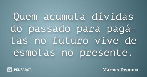 Quem acumula dívidas do passado para pagá-las no futuro vive de esmolas no presente.... Frase de Marcus Deminco.