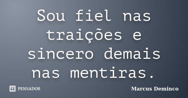 Sou fiel nas traições e sincero demais nas mentiras.... Frase de Marcus Deminco.
