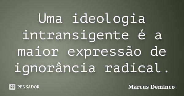 Uma ideologia intransigente é a maior expressão de ignorância radical.... Frase de Marcus Deminco.