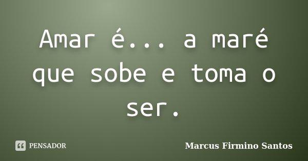 Amar é... a maré que sobe e toma o ser.... Frase de Marcus Firmino Santos.
