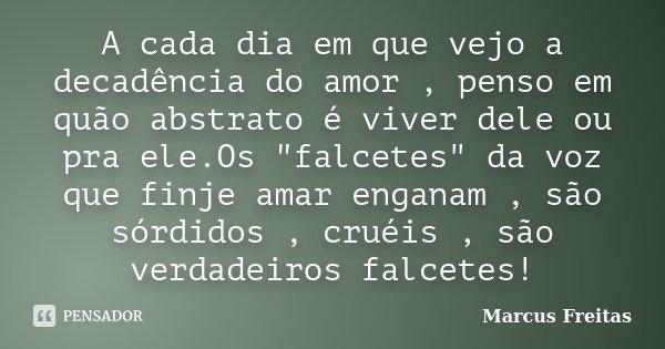 """A cada dia em que vejo a decadência do amor , penso em quão abstrato é viver dele ou pra ele.Os """"falcetes"""" da voz que finje amar enganam , são sórdido... Frase de Marcus Freitas."""