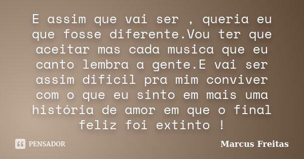E assim que vai ser , queria eu que fosse diferente.Vou ter que aceitar mas cada musica que eu canto lembra a gente.E vai ser assim dificil pra mim conviver com... Frase de Marcus Freitas.