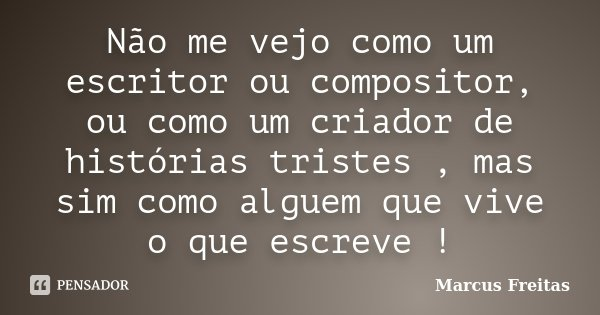 Não me vejo como um escritor ou compositor, ou como um criador de histórias tristes , mas sim como alguem que vive o que escreve !... Frase de Marcus Freitas.