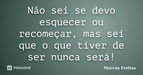Não sei se devo esquecer ou recomeçar, mas sei que o que tiver de ser nunca será!... Frase de Marcus Freitas.