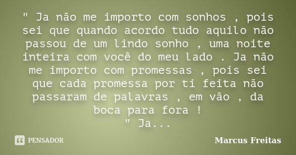 """"""" Ja não me importo com sonhos , pois sei que quando acordo tudo aquilo não passou de um lindo sonho , uma noite inteira com você do meu lado . Ja não me i... Frase de Marcus Freitas."""