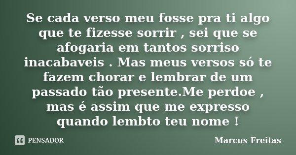 Se cada verso meu fosse pra ti algo que te fizesse sorrir , sei que se afogaria em tantos sorriso inacabaveis . Mas meus versos só te fazem chorar e lembrar de ... Frase de Marcus Freitas.