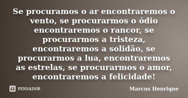 Se procuramos o ar encontraremos o vento, se procurarmos o ódio encontraremos o rancor, se procurarmos a tristeza, encontraremos a solidão, se procurarmos a lua... Frase de Marcus Henrique.