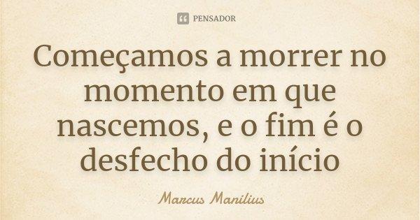Começamos a morrer no momento em que nascemos, e o fim é o desfecho do início... Frase de Marcus Manilius.