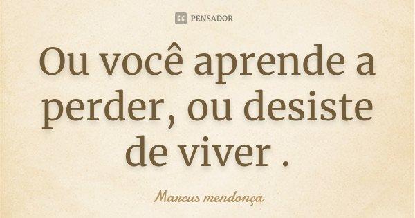 Ou você aprende a perder, ou desiste de viver .... Frase de Marcus mendonça.
