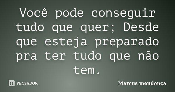 Você pode conseguir tudo que quer; Desde que esteja preparado pra ter tudo que não tem.... Frase de Marcus mendonça.