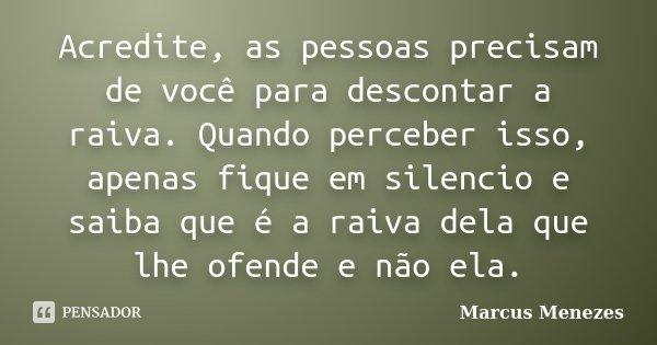 Acredite, as pessoas precisam de você para descontar a raiva. Quando perceber isso, apenas fique em silencio e saiba que é a raiva dela que lhe ofende e não ela... Frase de Marcus Menezes.