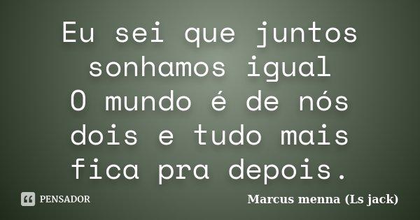 Eu sei que juntos sonhamos igual O mundo é de nós dois e tudo mais fica pra depois.... Frase de Marcus menna (Ls jack).