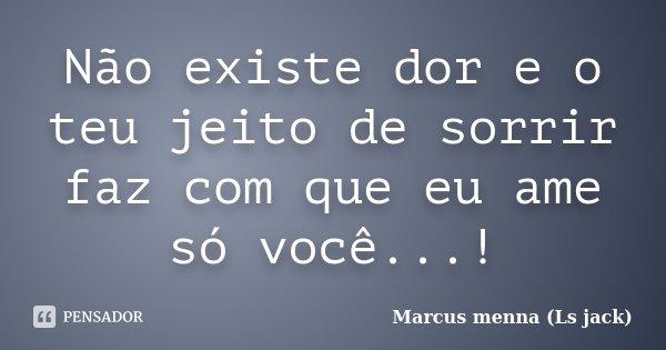 Não existe dor e o teu jeito de sorrir faz com que eu ame só você...!... Frase de Marcus menna (Ls jack).