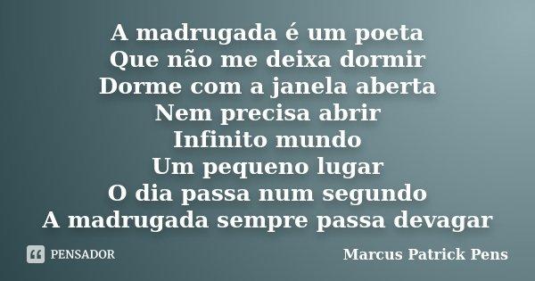 A madrugada é um poeta Que não me deixa dormir Dorme com a janela aberta Nem precisa abrir Infinito mundo Um pequeno lugar O dia passa num segundo A madrugada s... Frase de Marcus Patrick Pens.