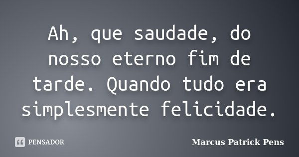 Ah, que saudade, do nosso eterno fim de tarde. Quando tudo era simplesmente felicidade.... Frase de Marcus Patrick Pens.