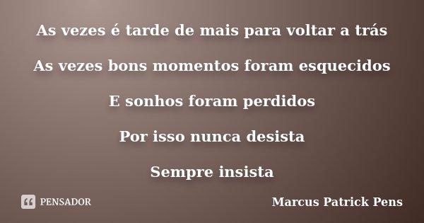 As vezes é tarde de mais para voltar a trás As vezes bons momentos foram esquecidos E sonhos foram perdidos Por isso nunca desista Sempre insista... Frase de Marcus Patrick Pens.