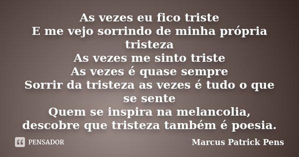 As vezes eu fico triste E me vejo sorrindo de minha própria tristeza As vezes me sinto triste As vezes é quase sempre Sorrir da tristeza as vezes é tudo o que s... Frase de Marcus Patrick Pens.