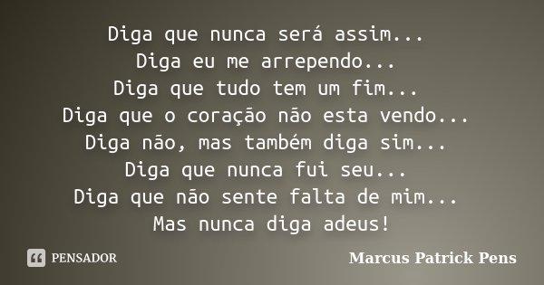 Diga que nunca será assim... Diga eu me arrependo... Diga que tudo tem um fim... Diga que o coração não esta vendo... Diga não, mas também diga sim... Diga que ... Frase de Marcus Patrick Pens.