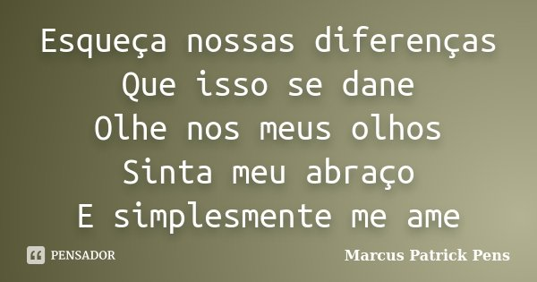 Esqueça nossas diferenças Que isso se dane Olhe nos meus olhos Sinta meu abraço E simplesmente me ame... Frase de Marcus Patrick Pens.