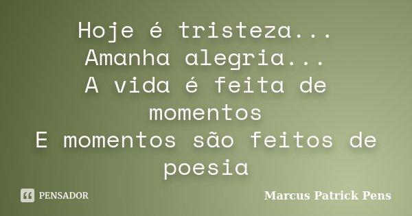 Hoje é tristeza... Amanha alegria... A vida é feita de momentos E momentos são feitos de poesia... Frase de Marcus Patrick Pens.