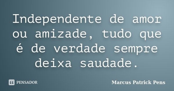Independente de amor ou amizade, tudo que é de verdade sempre deixa saudade.... Frase de Marcus Patrick Pens.