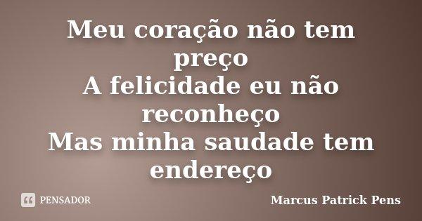 Meu coração não tem preço A felicidade eu não reconheço Mas minha saudade tem endereço... Frase de Marcus Patrick Pens.