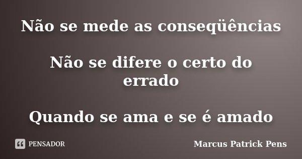 Não se mede as conseqüências Não se difere o certo do errado Quando se ama e se é amado... Frase de Marcus Patrick Pens.