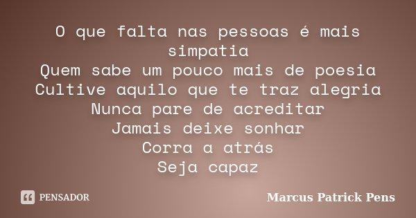 O que falta nas pessoas é mais simpatia Quem sabe um pouco mais de poesia Cultive aquilo que te traz alegria Nunca pare de acreditar Jamais deixe sonhar Corra a... Frase de Marcus Patrick Pens.
