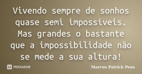 Vivendo sempre de sonhos quase semi impossíveis. Mas grandes o bastante que a impossibilidade não se mede a sua altura!... Frase de Marcus Patrick Pens.