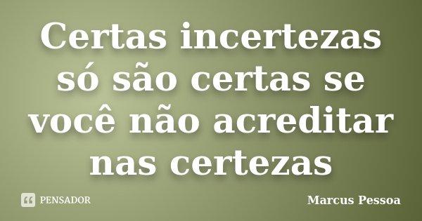 Certas incertezas só são certas se você não acreditar nas certezas... Frase de Marcus Pessoa.