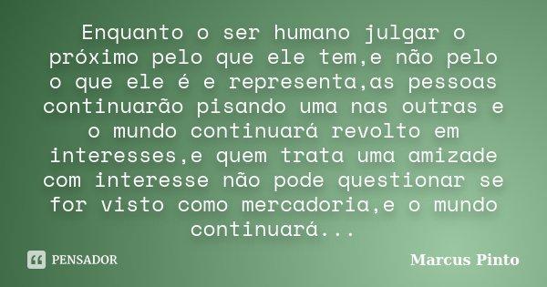 Enquanto o ser humano julgar o próximo pelo que ele tem,e não pelo o que ele é e representa,as pessoas continuarão pisando uma nas outras e o mundo continuará r... Frase de Marcus Pinto.