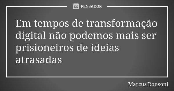 Em tempos de transformação digital não podemos mais ser prisioneiros de ideias atrasadas... Frase de Marcus Ronsoni.