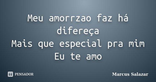 Meu amorrzao faz há difereça Mais que especial pra mim Eu te amo... Frase de Marcus Salazar.