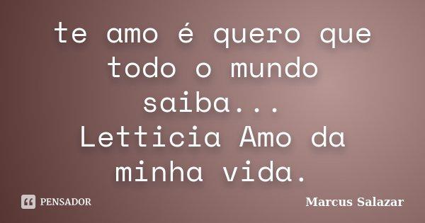 te amo é quero que todo o mundo saiba... Letticia Amo da minha vida.... Frase de Marcus Salazar.