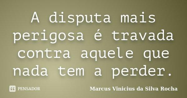 A disputa mais perigosa é travada contra aquele que nada tem a perder.... Frase de Marcus Vinicius da Silva Rocha.
