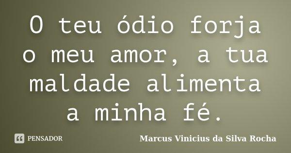 O teu ódio forja o meu amor, a tua maldade alimenta a minha fé.... Frase de Marcus Vinicius da Silva Rocha.