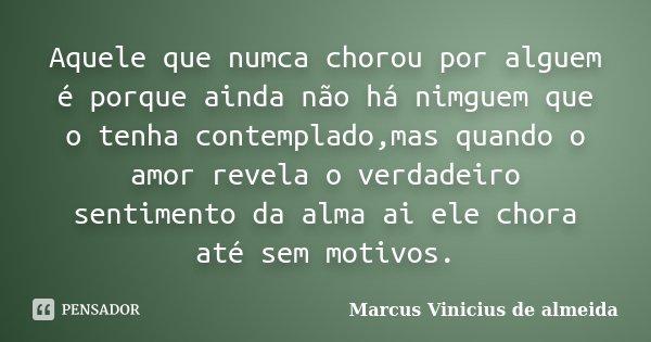 Aquele que numca chorou por alguem é porque ainda não há nimguem que o tenha contemplado,mas quando o amor revela o verdadeiro sentimento da alma ai ele chora a... Frase de Marcus Vinicius de almeida.