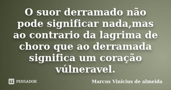 O suor derramado não pode significar nada,mas ao contrario da lagrima de choro que ao derramada significa um coração vúlneravel.... Frase de Marcus Vinicius de almeida.