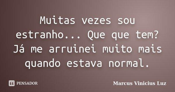 Muitas vezes sou estranho... Que que tem? Já me arruinei muito mais quando estava normal.... Frase de Marcus Vinicius Luz.